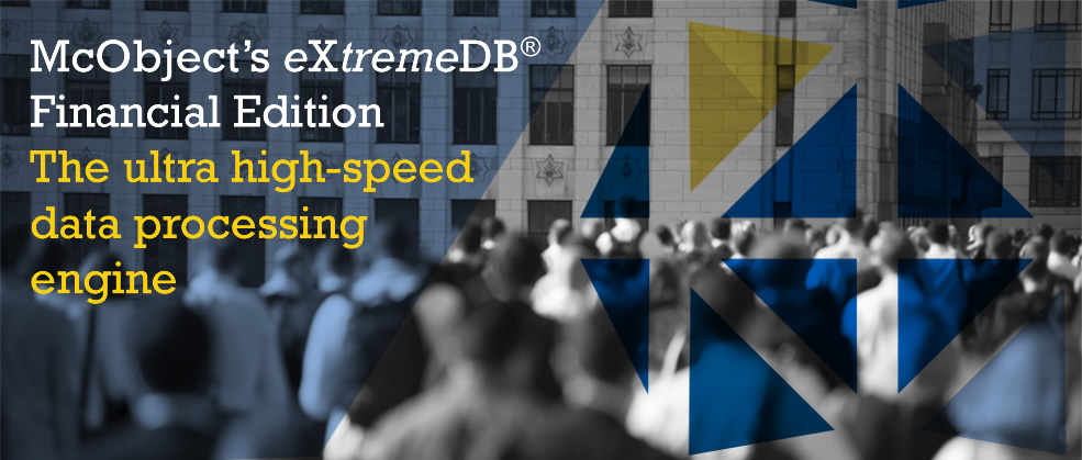 McObject's eXtremeDB Financial Edition®The ultra high-speed data processing engine